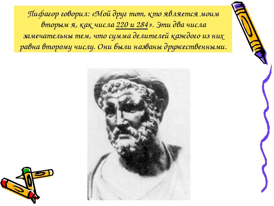 Пифагор говорил: «Мой друг тот, кто является моим вторым я, как числа 220 и 2...