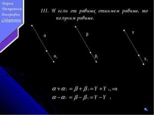 III. И если от равных отнимем равные, то получим равные. α β γ β1 γ1 α1