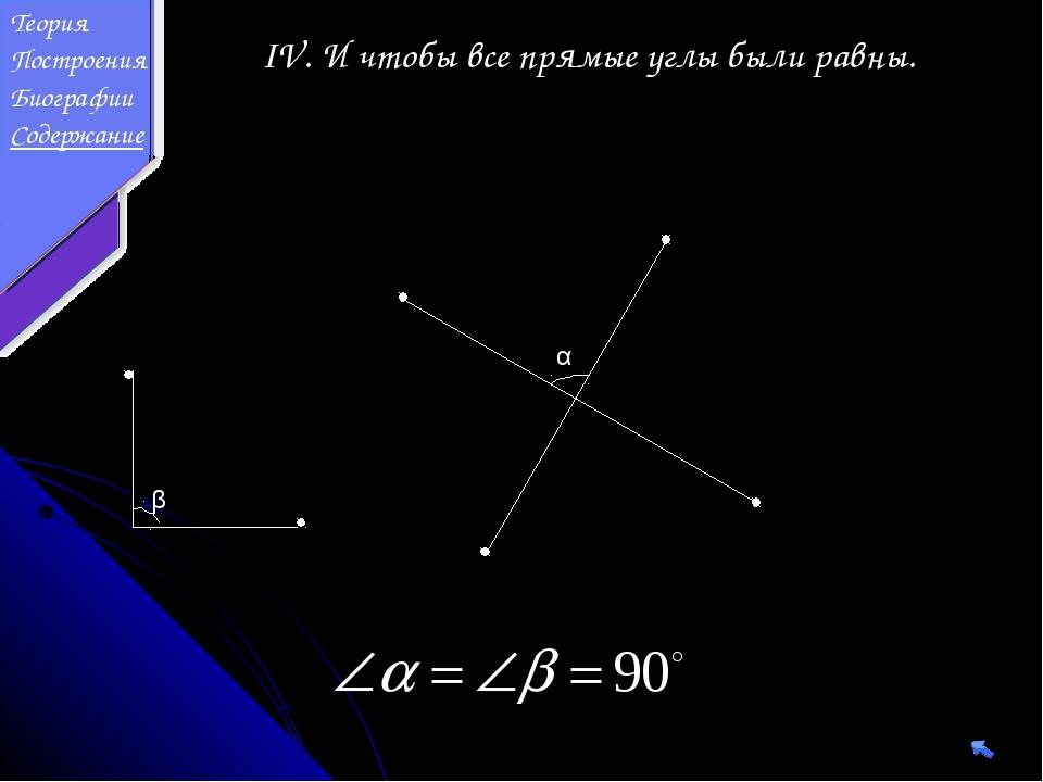 IV. И чтобы все прямые углы были равны. α β Теория Построения Биографии Содер...