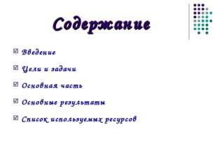 Содержание Введение Цели и задачи Основная часть Основные результаты Список и