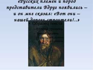 «Русских племен и пород представители Вдруг появились – и он мне сказал: «Вот