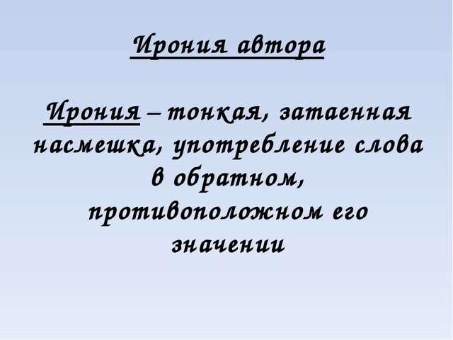 Ирония автора Ирония – тонкая, затаенная насмешка, употребление слова в обрат...