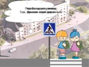 Перейти дорогу можно Там, где знак стоит дорожный! Что бы вы его узнали, Вам