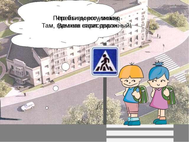Перейти дорогу можно Там, где знак стоит дорожный! Что бы вы его узнали, Вам...