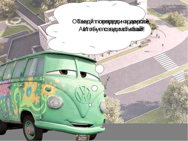 Обходят спереди трамвай, Автобус сзади огибай! Такой порядок на дороге, И ты...