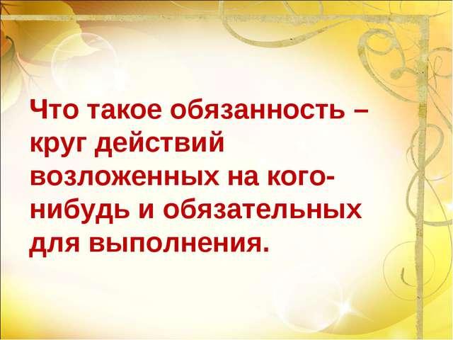Что такое обязанность – круг действий возложенных на кого-нибудь и обязательн...