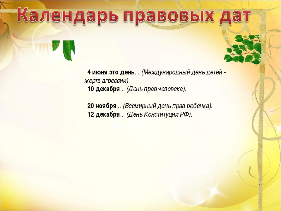 4 июня это день... (Международный день детей - жертв агрессии). 10 декабря......