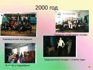 2000 год Краеведческая экспедиция Праздник «Хлеб всему голова» В гостях у под