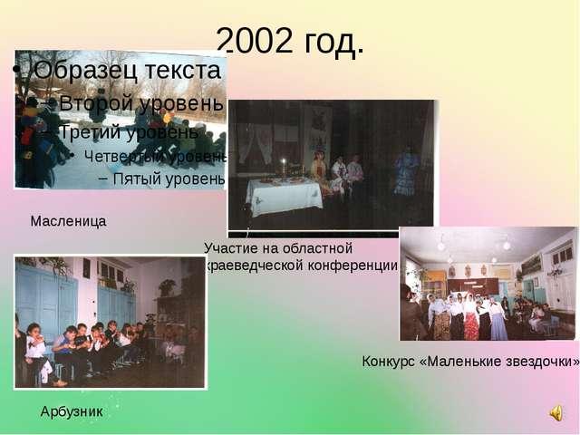 2002 год. Масленица Участие на областной краеведческой конференции Конкурс «М...