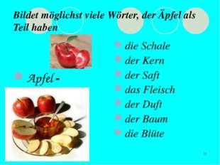 * Bildet möglichst viele Wörter, der Äpfel als Teil haben Apfel - die Schale