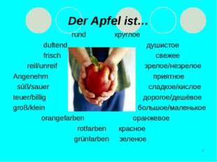 * Der Apfel ist… rund круглое duftend душистое frisch свежее reif/unreif зрел