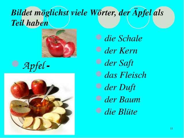 * Bildet möglichst viele Wörter, der Äpfel als Teil haben Apfel - die Schale...