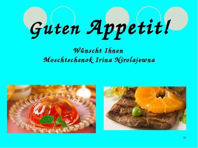 * Guten Appetit! Wünscht Ihnen Moschtschenok Irina Nirolajewna