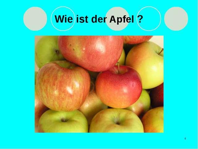 * Wie ist der Apfel ?