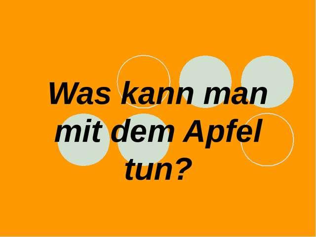 Was kann man mit dem Apfel tun?