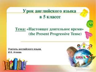 Урок английского языка в 5 классе Тема: «Настоящее длительное время» (the Pre