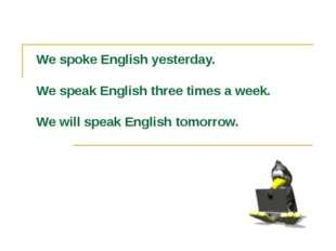 We spoke English yesterday. We speak English three times a week. We will spea