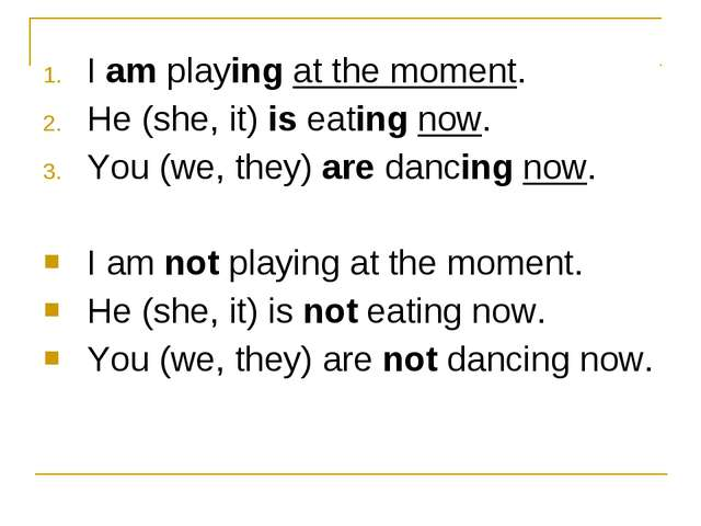 I am playing at the moment. He (she, it) is eating now. You (we, they) are da...