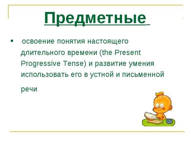 Предметные • освоение понятия настоящего длительного времени (the Present Pro...