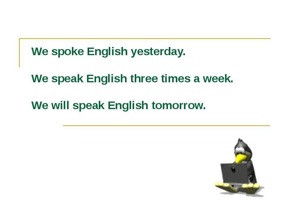 We spoke English yesterday. We speak English three times a week. We will spea...
