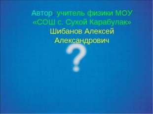 Автор: учитель физики МОУ «СОШ с. Сухой Карабулак» Шибанов Алексей Александро