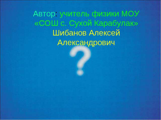 Автор: учитель физики МОУ «СОШ с. Сухой Карабулак» Шибанов Алексей Александро...