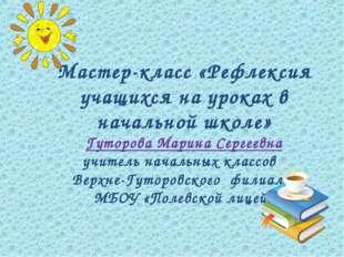 Мастер-класс «Рефлексия учащихся на уроках в начальной школе» Гуторова Марина