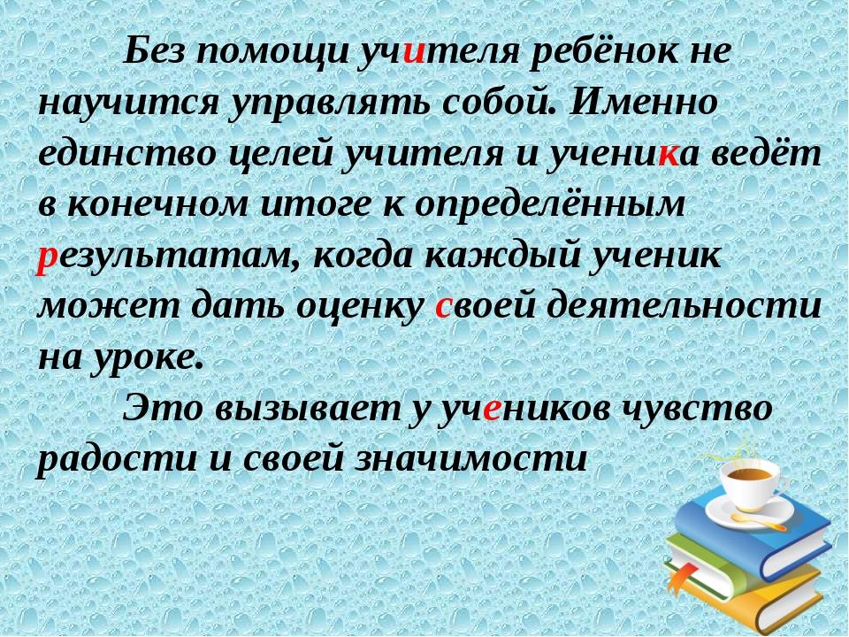 Без помощи учителя ребёнок не научится управлять собой. Именно единство целе...