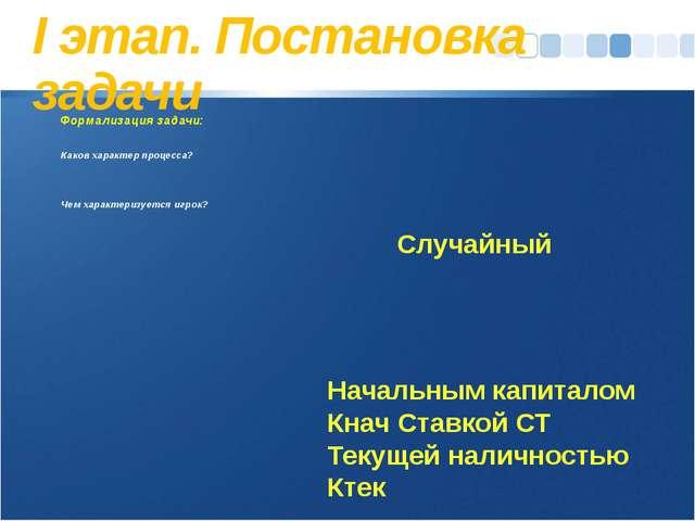 I этап. Постановка задачи Формализация задачи: Каков характер процесса? Чем х...