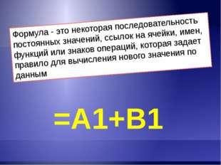 Формула - это некоторая последовательность постоянных значений, ссылок на яче