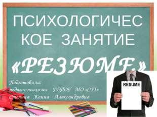 ПСИХОЛОГИЧЕСКОЕ ЗАНЯТИЕ «РЕЗЮМЕ» Подготовила: педагог-психолог ГБПОУ МО «СТТ»