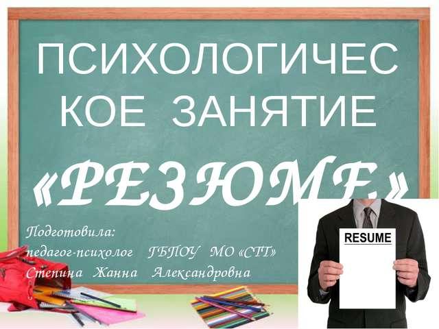 ПСИХОЛОГИЧЕСКОЕ ЗАНЯТИЕ «РЕЗЮМЕ» Подготовила: педагог-психолог ГБПОУ МО «СТТ»...