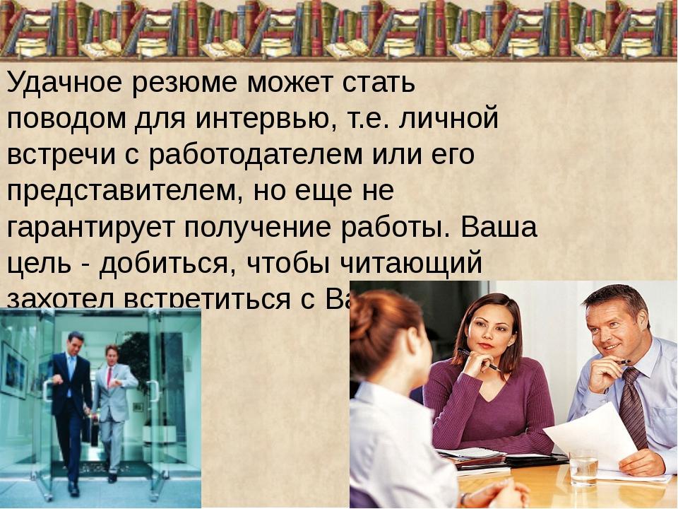 Удачное резюме может стать поводом для интервью, т.е. личной встречи с работо...