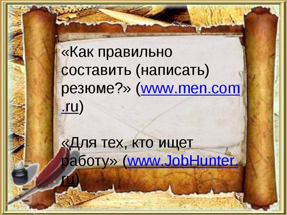 «Как правильно составить (написать) резюме?» (www.men.com.ru) «Для тех, кто и...