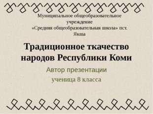 Традиционное ткачество народов Республики Коми Автор презентации ученица 8 кл