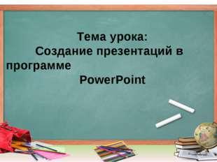 Тема урока: Создание презентаций в программе PowerPoint