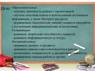 Цели: Образовательные: - показать значимость работы с презентацией; - обучить