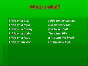 What is what? I ride on a bus I ride on a train I ride on a trolley I ride on