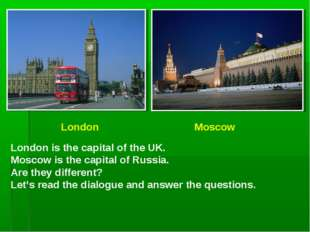 London Moscow London is the capital of the UK. Moscow is the capital of Russ