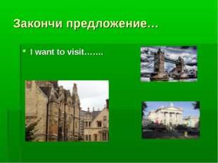 Закончи предложение… I want to visit…….