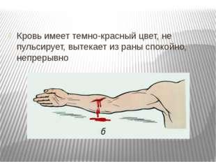 Кровь имеет темно-красный цвет, не пульсирует, вытекает из раны спокойно, неп