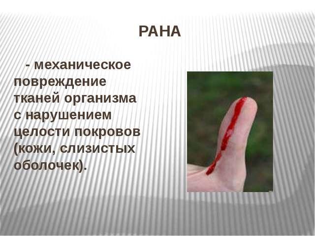 РАНА - механическое повреждение тканей организма с нарушением целости покрово...