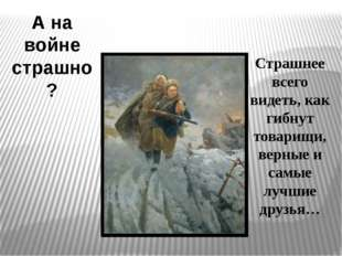 А на войне страшно? Страшнее всего видеть, как гибнут товарищи, верные и самы