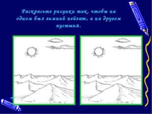 Раскрасьте рисунки так, чтобы на одном был зимний пейзаж, а на другом пустыня.