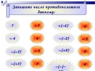 Запишите число противоположное данному: 7 – 7 – 4 4 –(–5) – 5 –(+3) 3 6 – 2 9