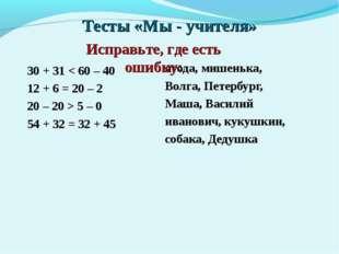 Тесты «Мы - учителя» 30 + 31 < 60 – 40 12 + 6 = 20 – 2 20 – 20 > 5 – 0 54 + 3