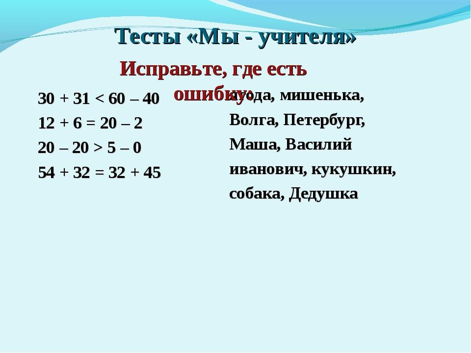 Тесты «Мы - учителя» 30 + 31 < 60 – 40 12 + 6 = 20 – 2 20 – 20 > 5 – 0 54 + 3...