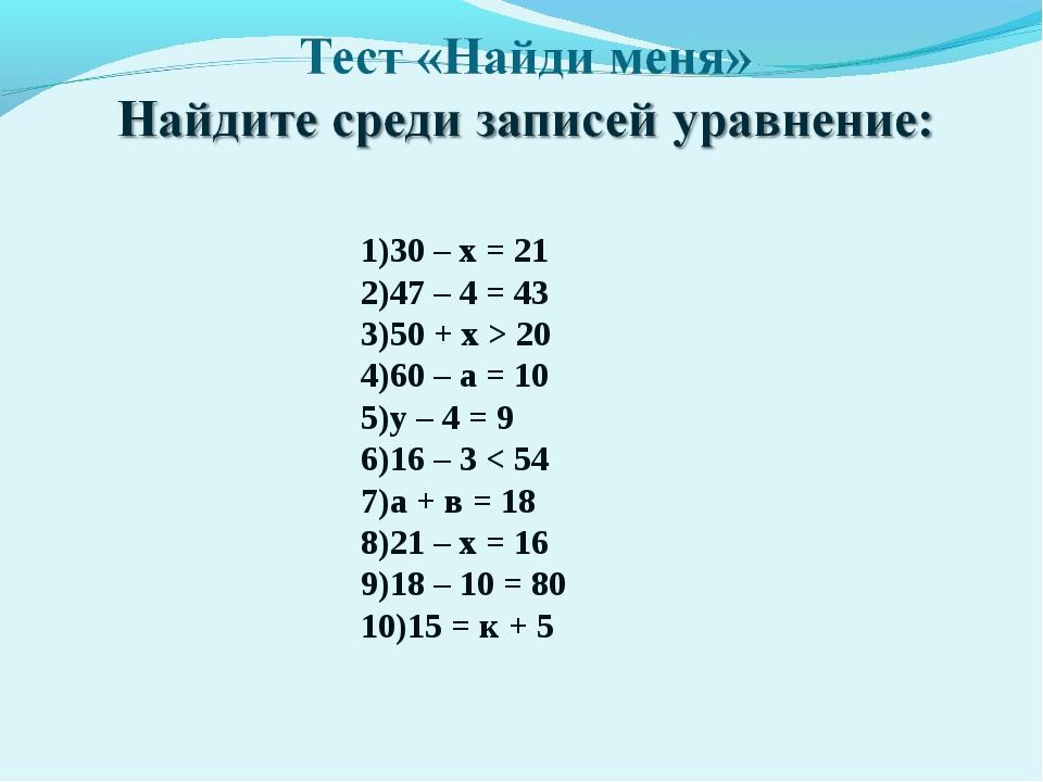 30 – х = 21 47 – 4 = 43 50 + х > 20 60 – а = 10 у – 4 = 9 16 – 3 < 54 а + в...