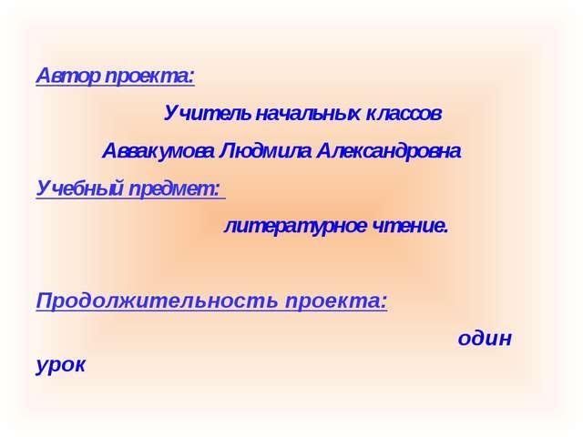 Автор проекта: Учитель начальных классов Аввакумова Людмила Александровна Уче...