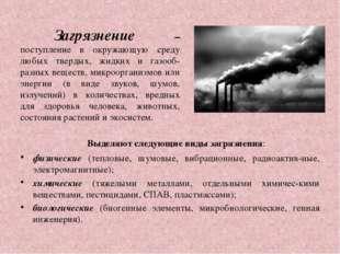Загрязнение – поступление в окружающую среду любых твердых, жидких и газооб-